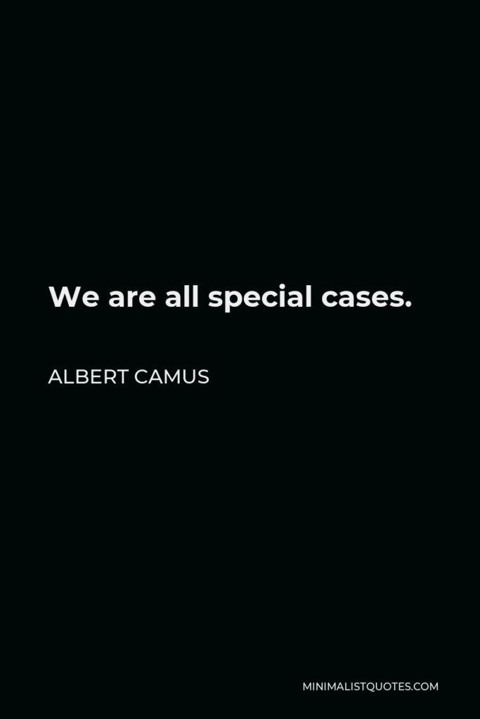 Albert Camus Quote - We are all special cases.