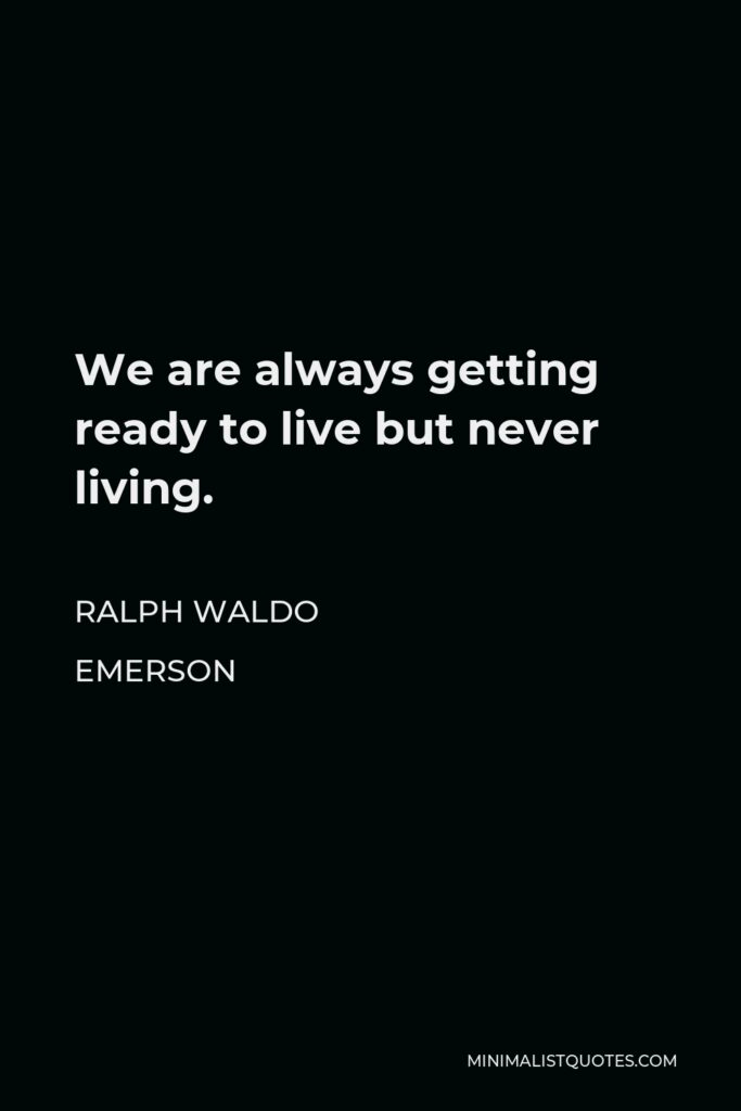 Ralph Waldo Emerson Quote - We are always getting ready to live but never living.