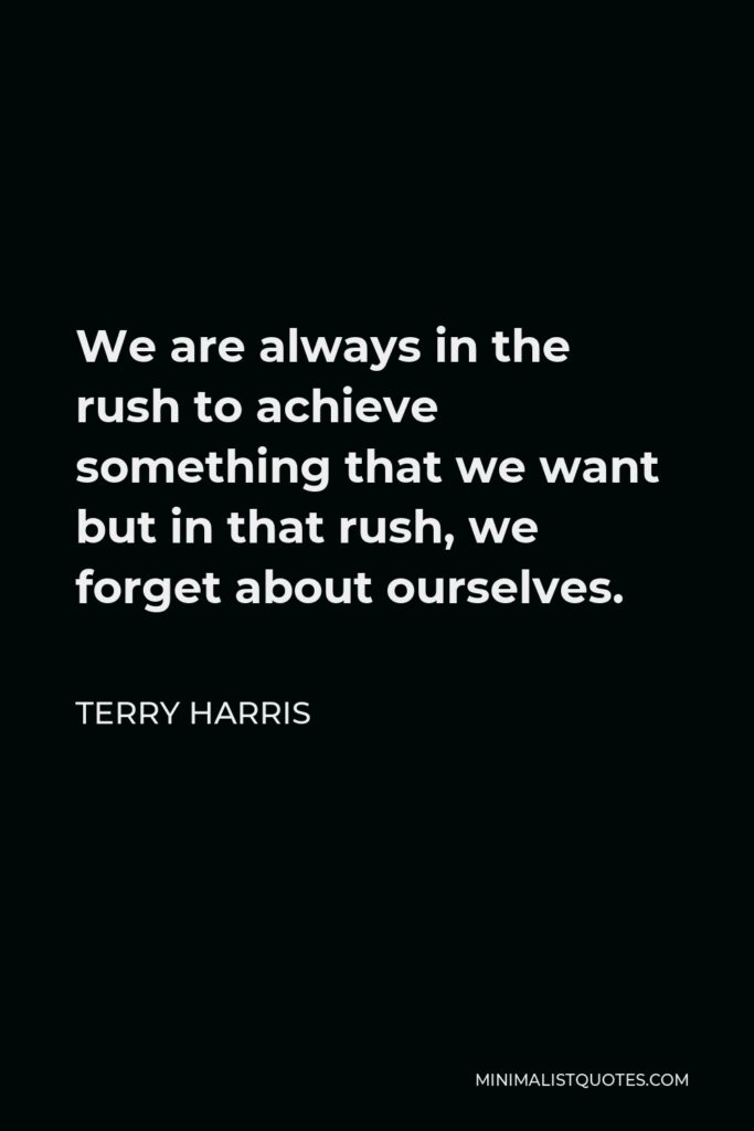 Terry Harris Quote - We are always in the rush to achieve something that we want but in that rush, we forget about ourselves.
