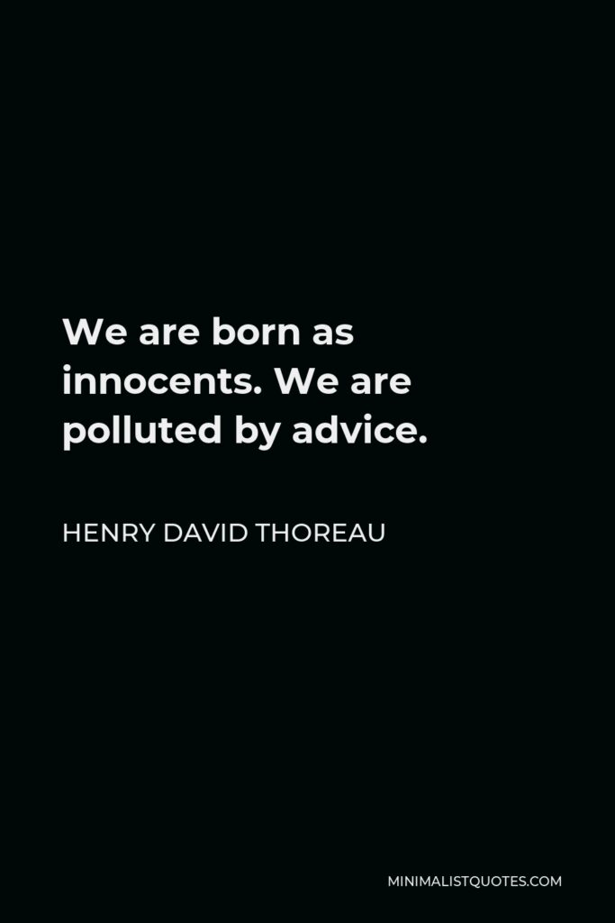 Henry David Thoreau Quote - We are born as innocents. We are polluted by advice.