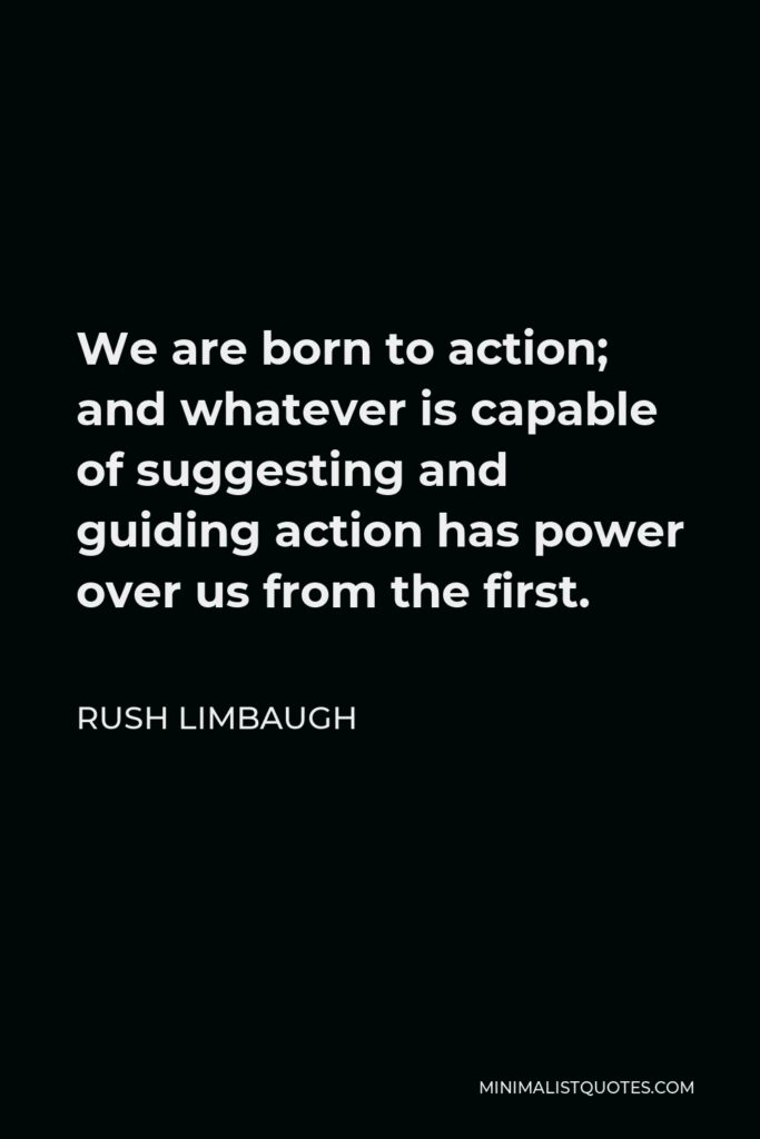 Rush Limbaugh Quote - We are born to action; and whatever is capable of suggesting and guiding action has power over us from the first.