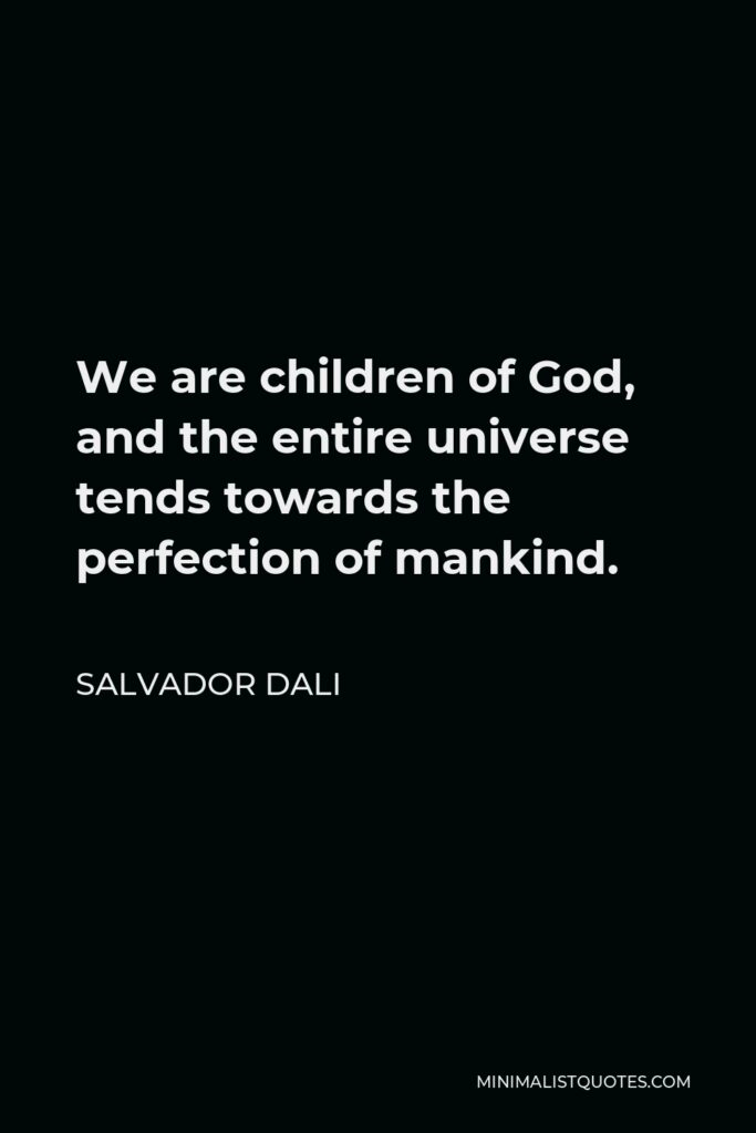 Salvador Dali Quote - We are children of God, and the entire universe tends towards the perfection of mankind.