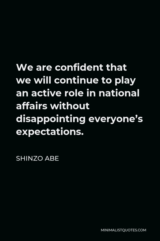 Shinzo Abe Quote - We are confident that we will continue to play an active role in national affairs without disappointing everyone's expectations.