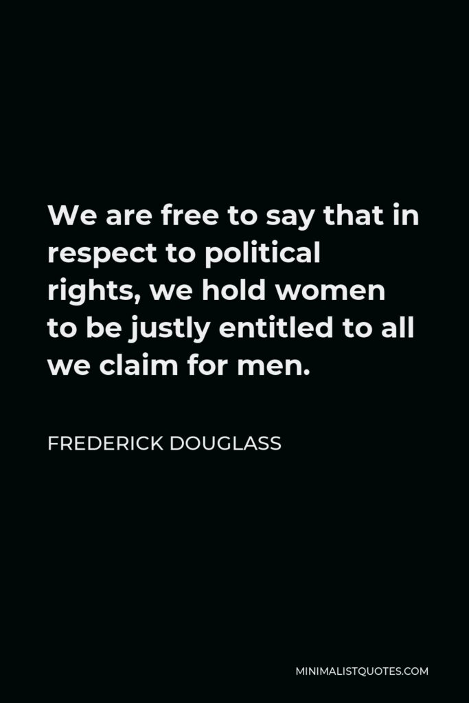 Frederick Douglass Quote - We are free to say that in respect to political rights, we hold women to be justly entitled to all we claim for men.