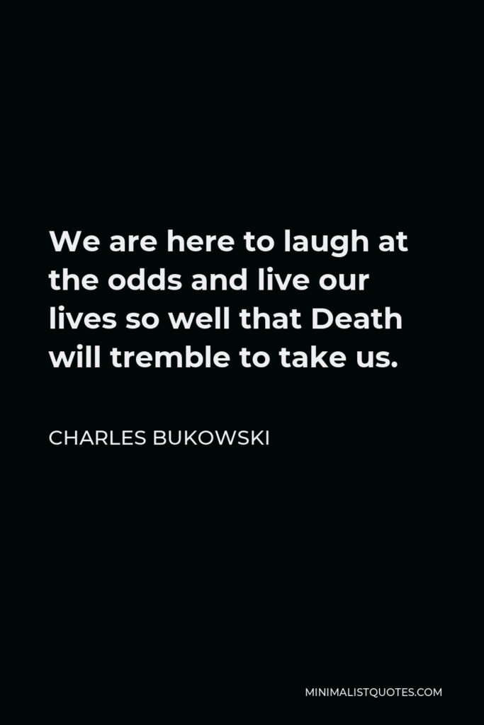 Charles Bukowski Quote - We are here to laugh at the odds and live our lives so well that Death will tremble to take us.
