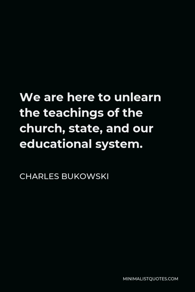 Charles Bukowski Quote - We are here to unlearn the teachings of the church, state, and our educational system.