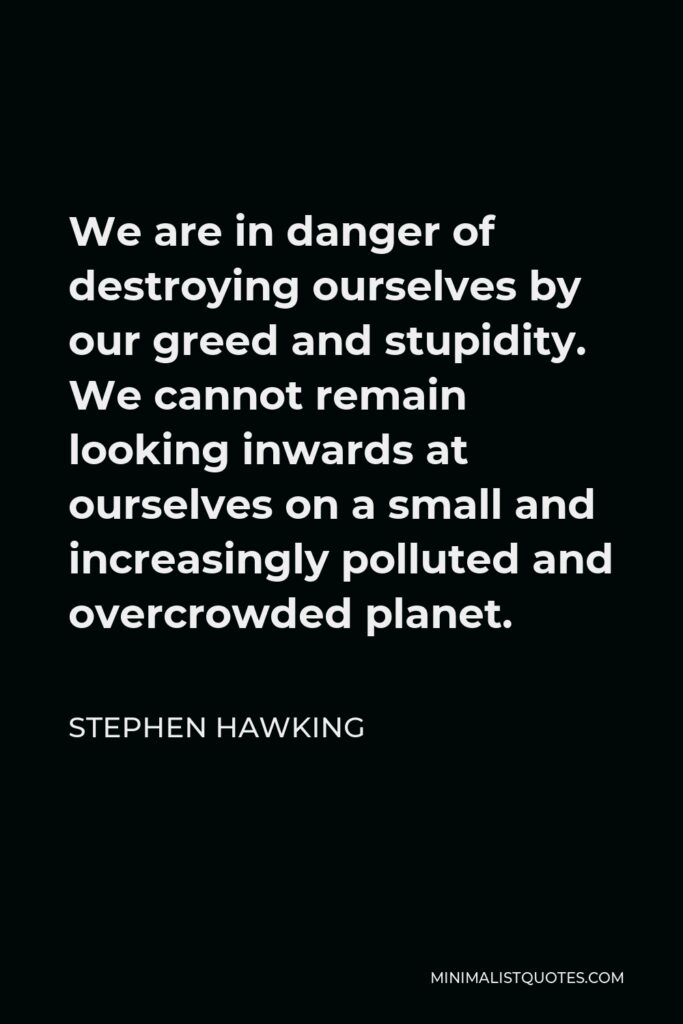 Stephen Hawking Quote - We are in danger of destroying ourselves by our greed and stupidity. We cannot remain looking inwards at ourselves on a small and increasingly polluted and overcrowded planet.