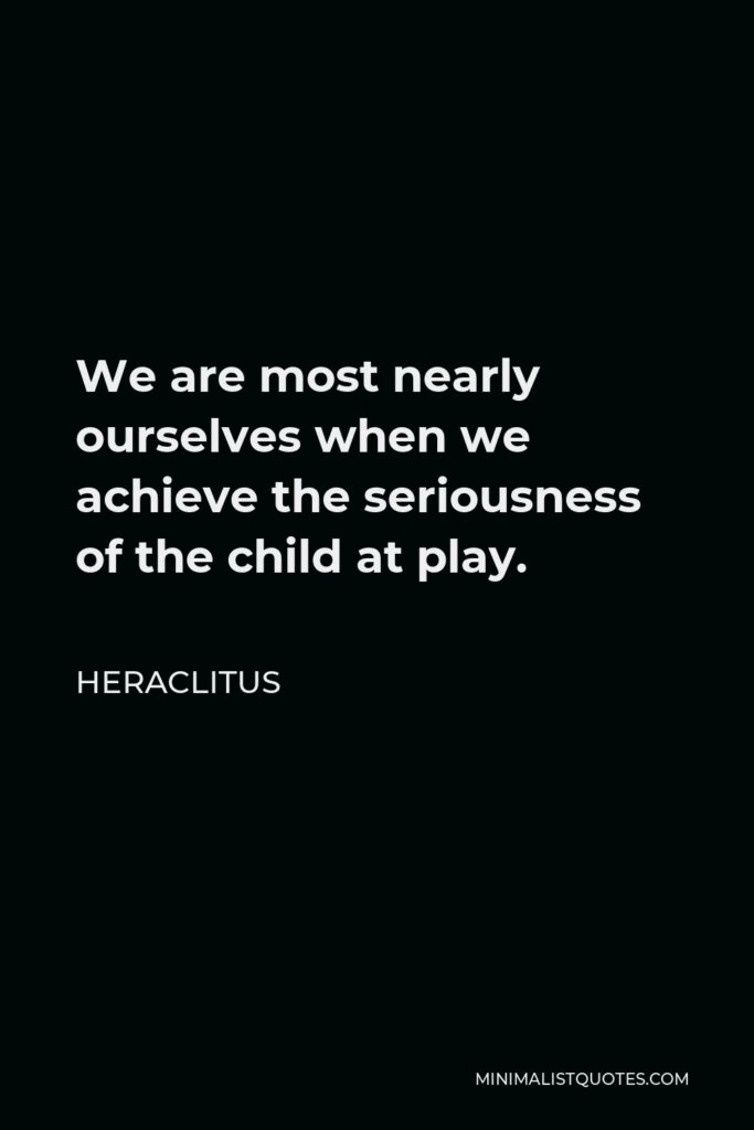 Heraclitus Quote - We are most nearly ourselves when we achieve the seriousness of the child at play.