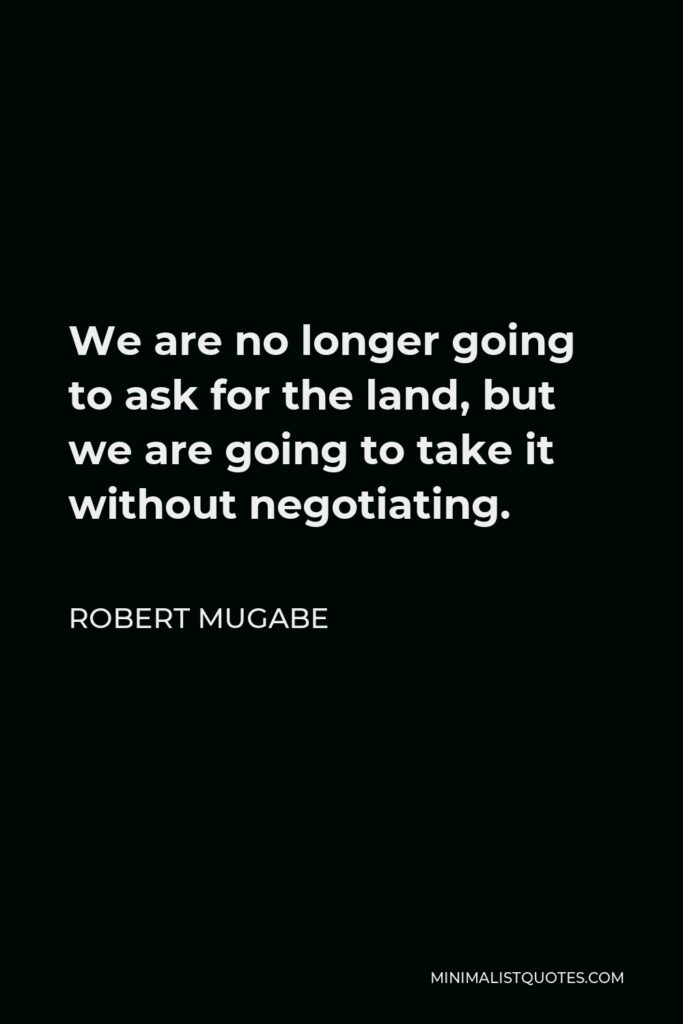 Robert Mugabe Quote - We are no longer going to ask for the land, but we are going to take it without negotiating.