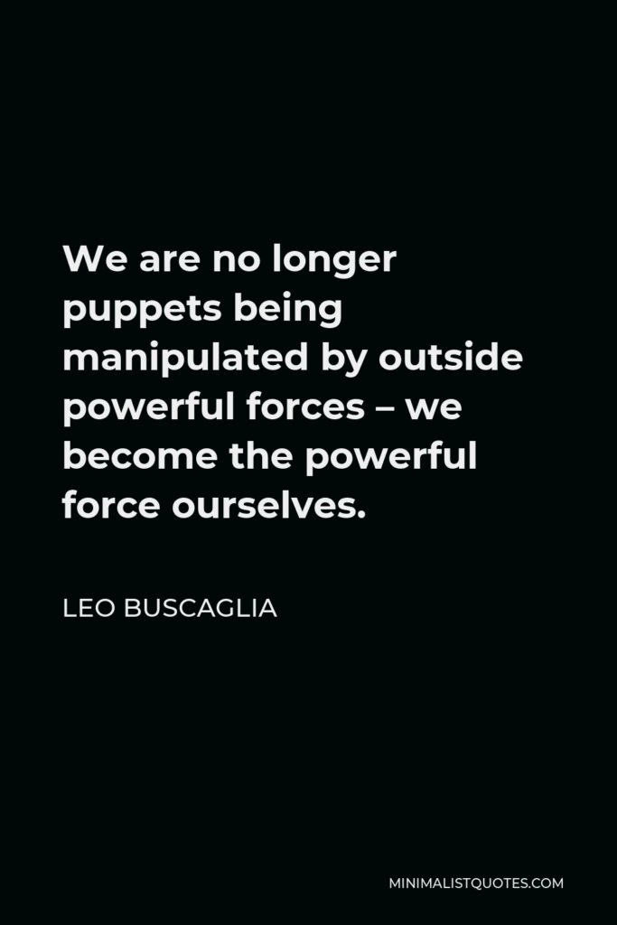 Leo Buscaglia Quote - We are no longer puppets being manipulated by outside powerful forces – we become the powerful force ourselves.