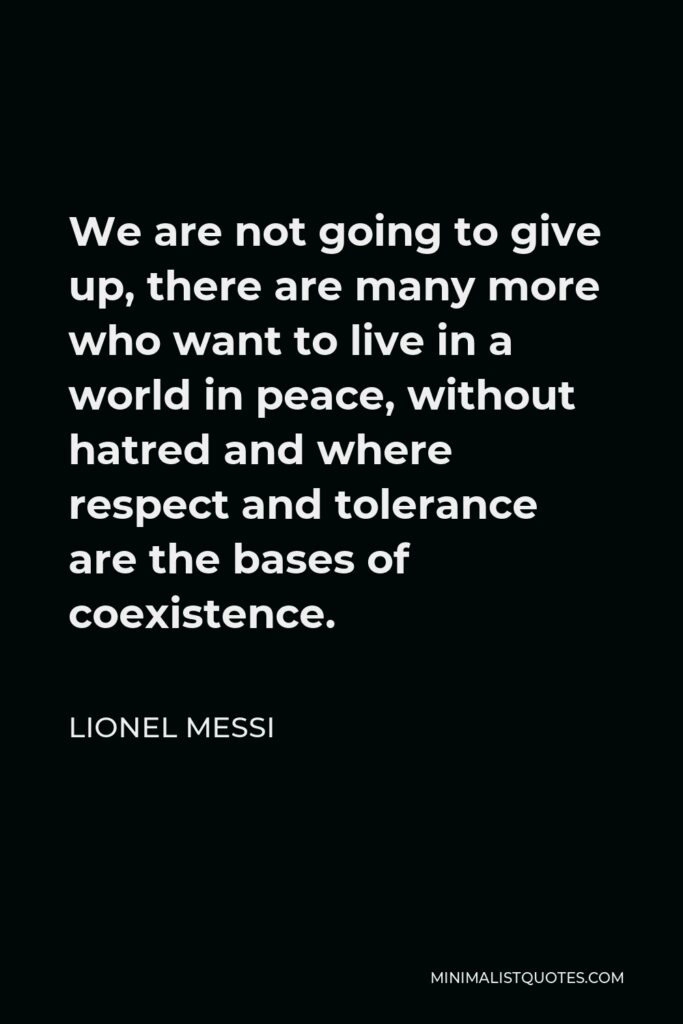 Lionel Messi Quote - We are not going to give up, there are many more who want to live in a world in peace, without hatred and where respect and tolerance are the bases of coexistence.