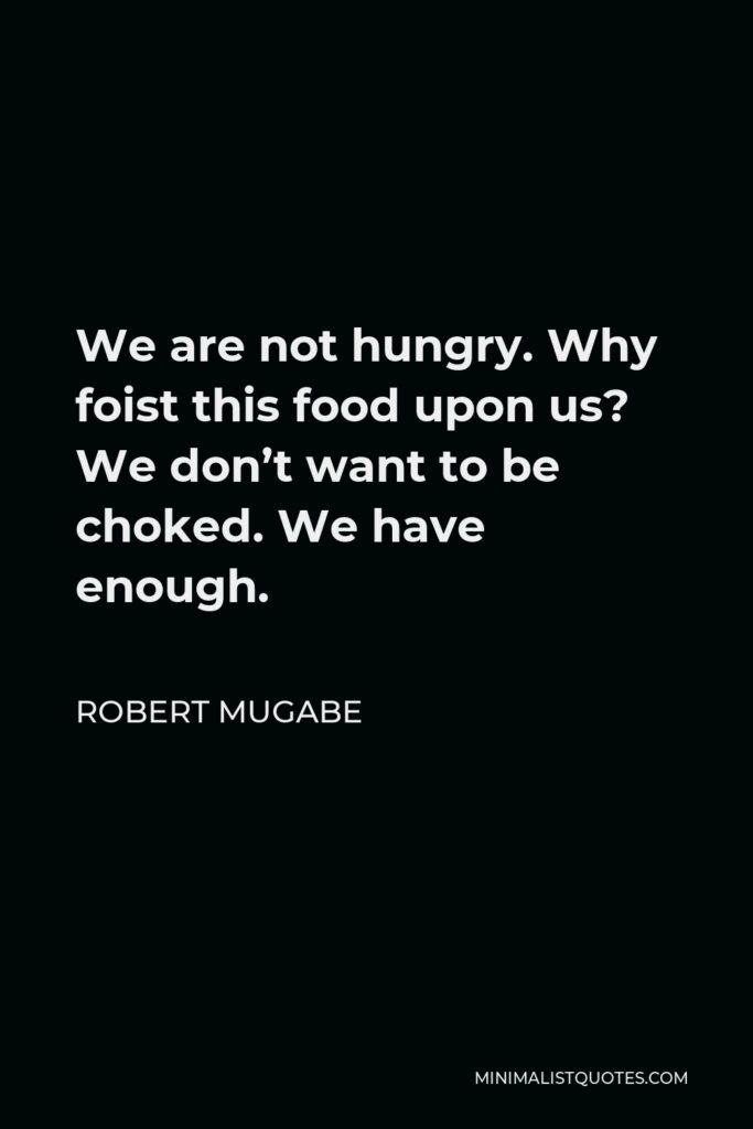 Robert Mugabe Quote - We are not hungry. Why foist this food upon us? We don't want to be choked. We have enough.