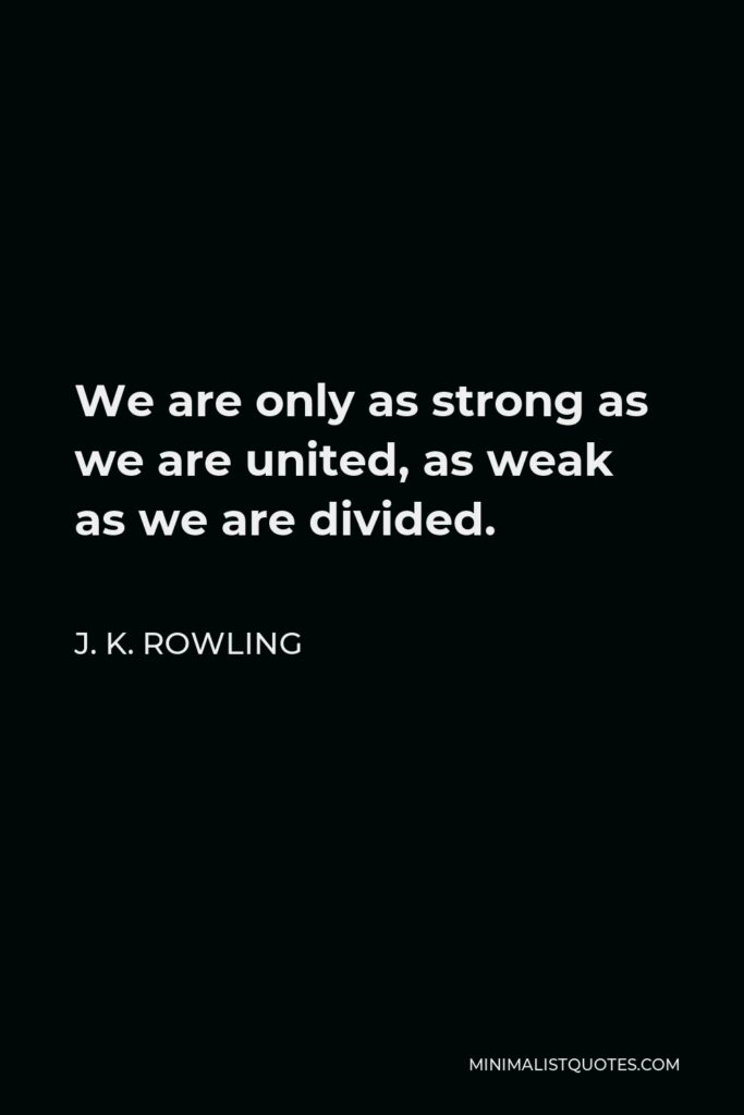 J. K. Rowling Quote - We are only as strong as we are united, as weak as we are divided.