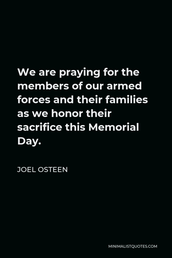 Joel Osteen Quote - We are praying for the members of our armed forces and their families as we honor their sacrifice this Memorial Day.
