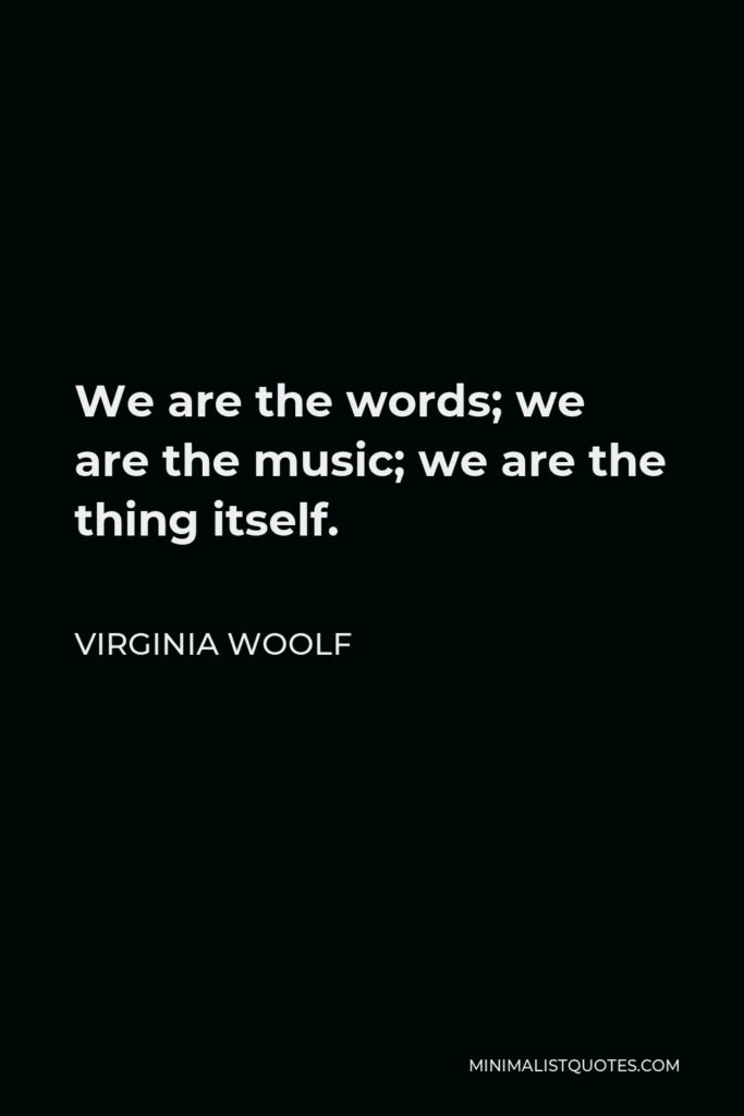 Virginia Woolf Quote - We are the words; we are the music; we are the thing itself.