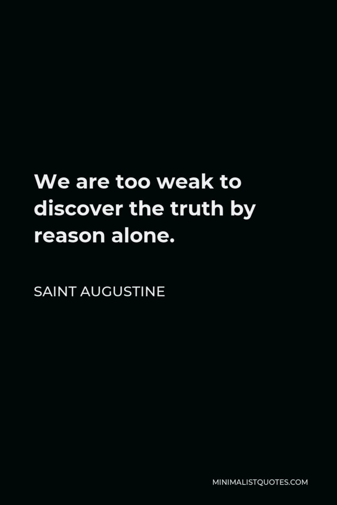 Saint Augustine Quote - We are too weak to discover the truth by reason alone.
