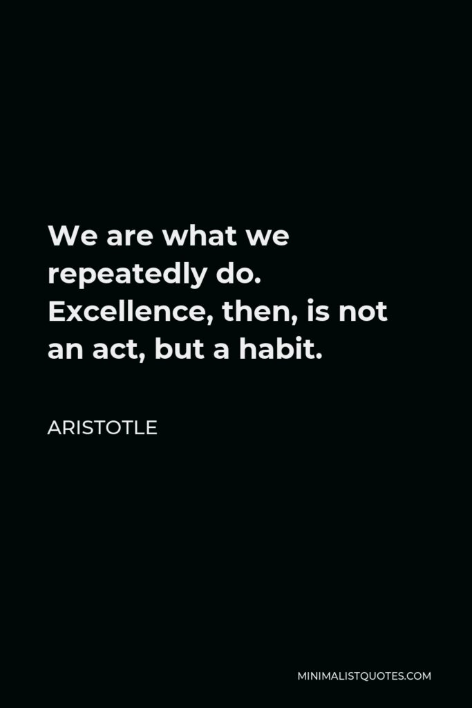 Aristotle Quote - We are what we repeatedly do. Excellence, then, is not an act, but a habit.