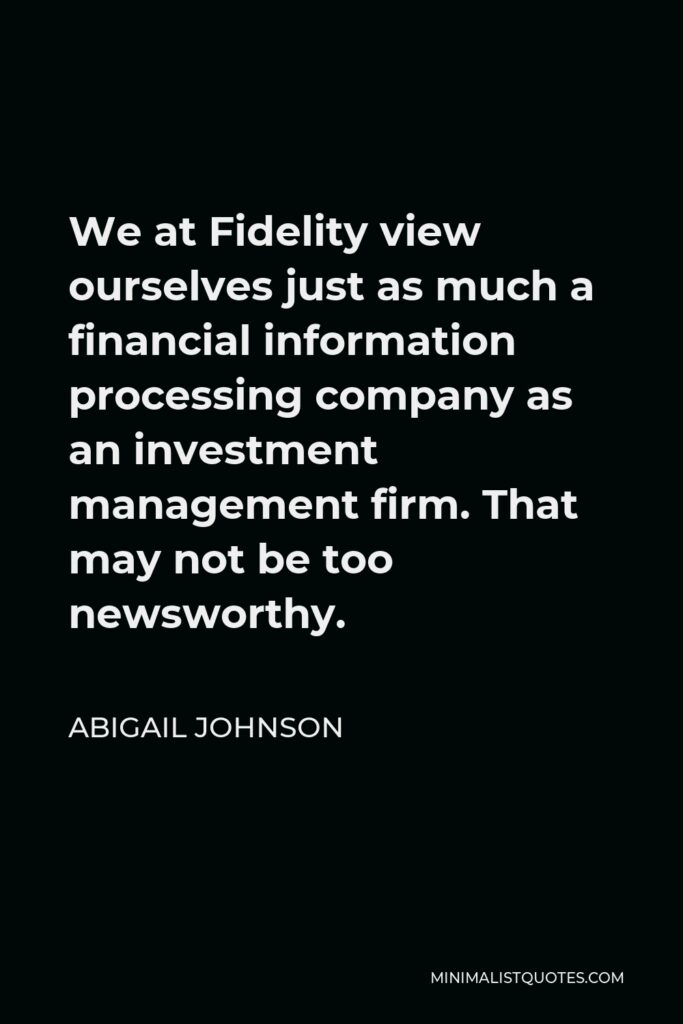 Abigail Johnson Quote - We at Fidelity view ourselves just as much a financial information processing company as an investment management firm. That may not be too newsworthy.