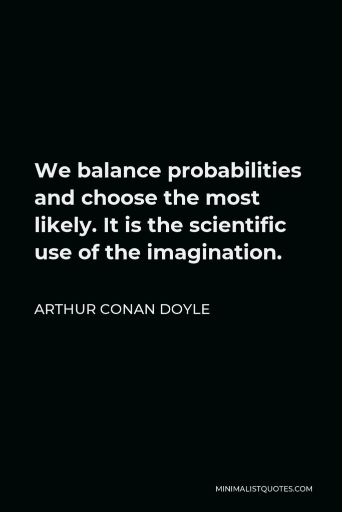 Arthur Conan Doyle Quote - We balance probabilities and choose the most likely. It is the scientific use of the imagination.