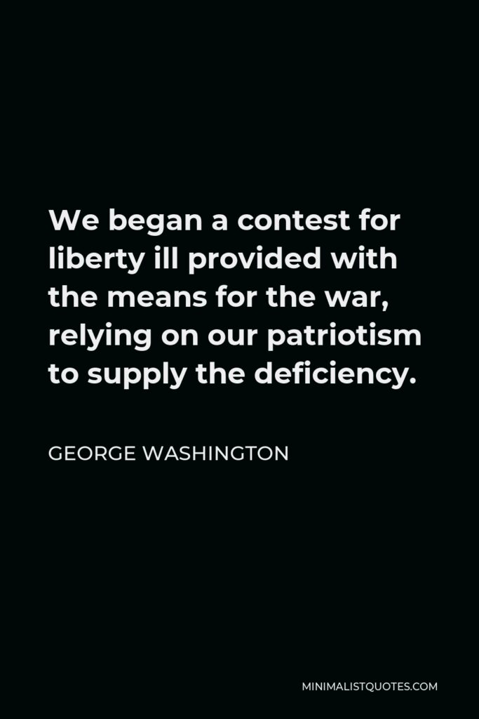 George Washington Quote - We began a contest for liberty ill provided with the means for the war, relying on our patriotism to supply the deficiency.