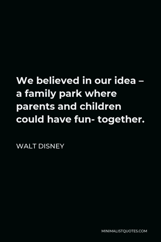 Walt Disney Quote - We believed in our idea – a family park where parents and children could have fun- together.
