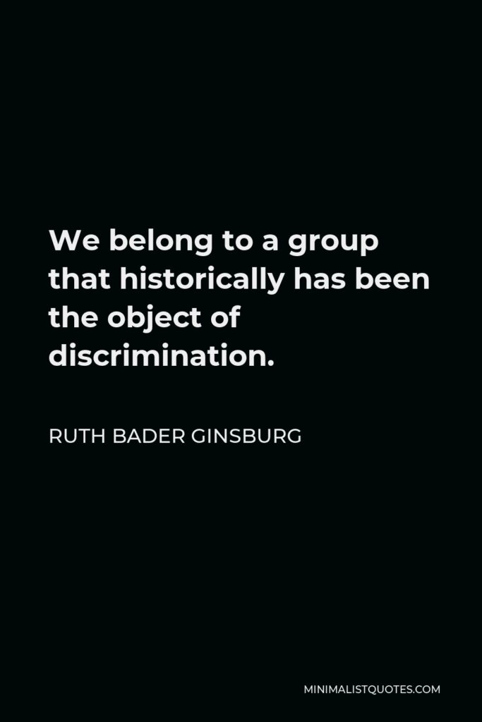 Ruth Bader Ginsburg Quote - We belong to a group that historically has been the object of discrimination.