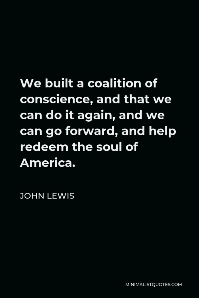 John Lewis Quote - We built a coalition of conscience, and that we can do it again, and we can go forward, and help redeem the soul of America.