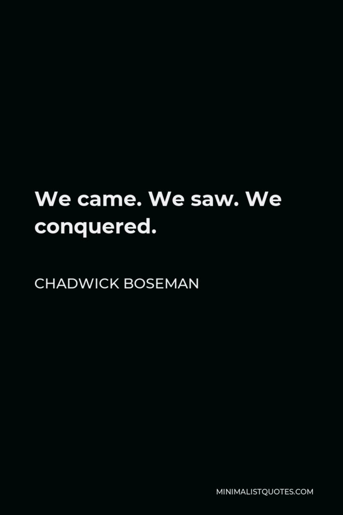 Chadwick Boseman Quote - We came. We saw. We conquered.