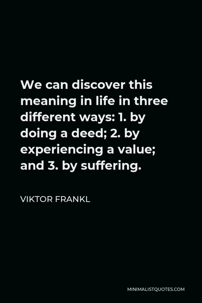 Viktor Frankl Quote - We can discover this meaning in life in three different ways: 1. by doing a deed; 2. by experiencing a value; and 3. by suffering.