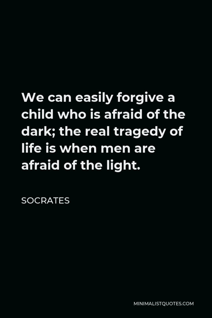 Socrates Quote - We can easily forgive a child who is afraid of the dark; the real tragedy of life is when men are afraid of the light.