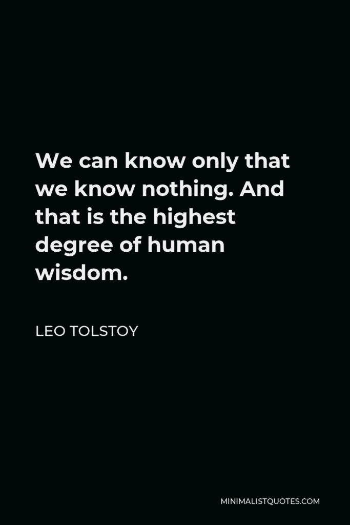 Leo Tolstoy Quote - We can know only that we know nothing. And that is the highest degree of human wisdom.