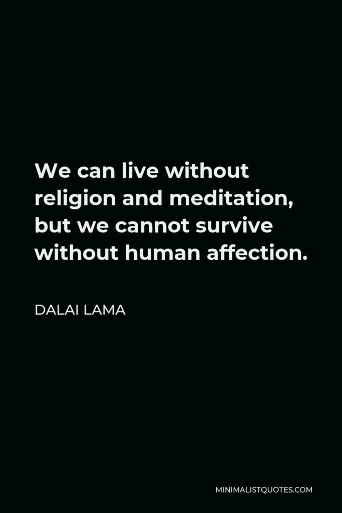 Dalai Lama Quote - We can live without religion and meditation, but we cannot survive without human affection.