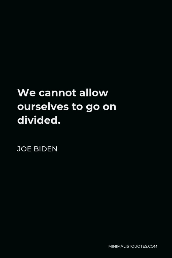 Joe Biden Quote - We cannot allow ourselves to go on divided.