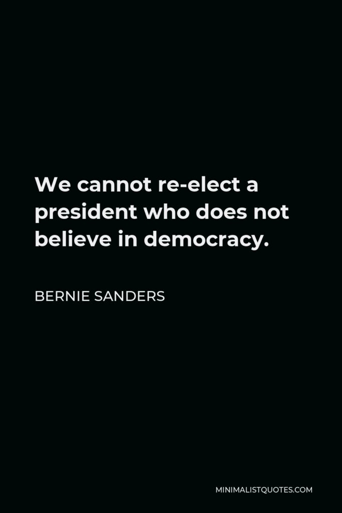 Bernie Sanders Quote - We cannot re-elect a president who does not believe in democracy.