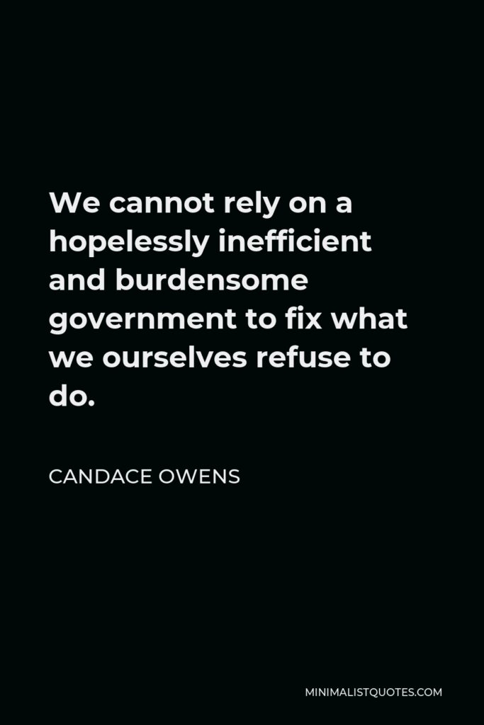 Candace Owens Quote - We cannot rely on a hopelessly inefficient and burdensome government to fix what we ourselves refuse to do.