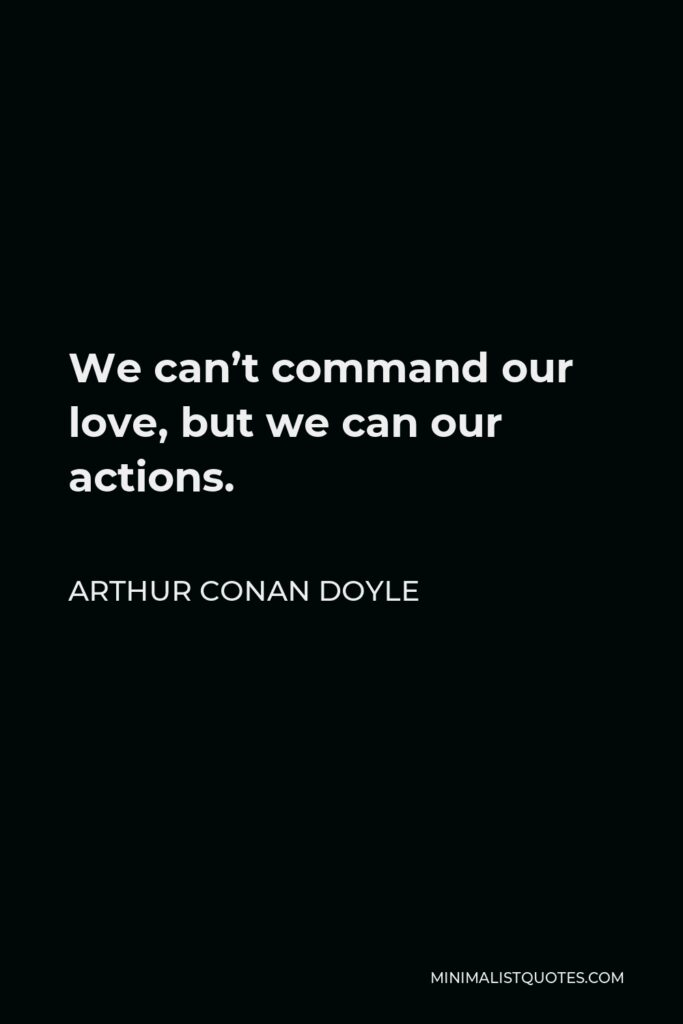 Arthur Conan Doyle Quote - We can't command our love, but we can our actions.