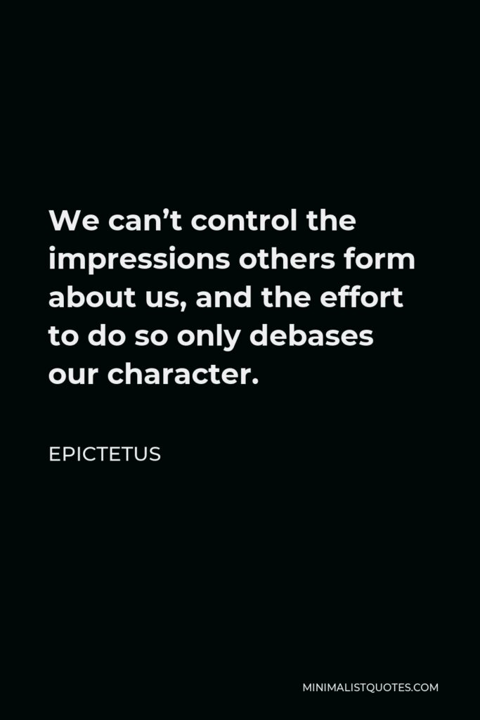 Epictetus Quote - We can't control the impressions others form about us, and the effort to do so only debases our character.