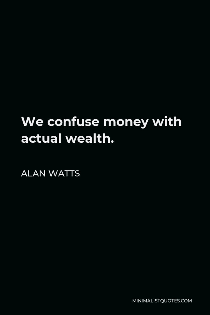 Alan Watts Quote - We confuse money with actual wealth.