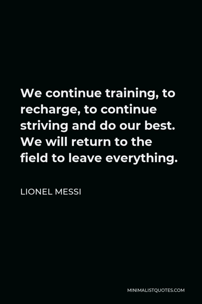 Lionel Messi Quote - We continue training, to recharge, to continue striving and do our best. We will return to the field to leave everything.