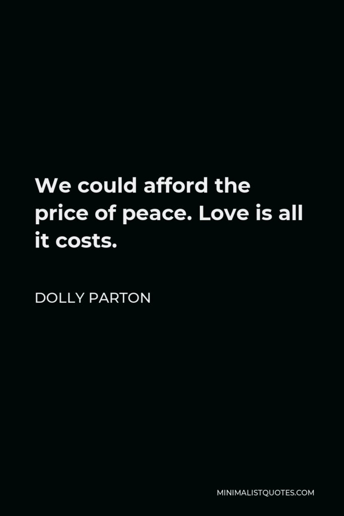 Dolly Parton Quote - We could afford the price of peace. Love is all it costs.