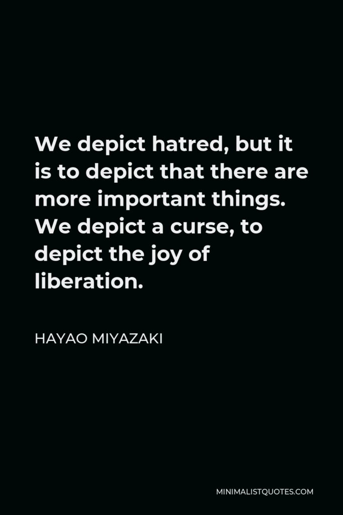 Hayao Miyazaki Quote - We depict hatred, but it is to depict that there are more important things. We depict a curse, to depict the joy of liberation.