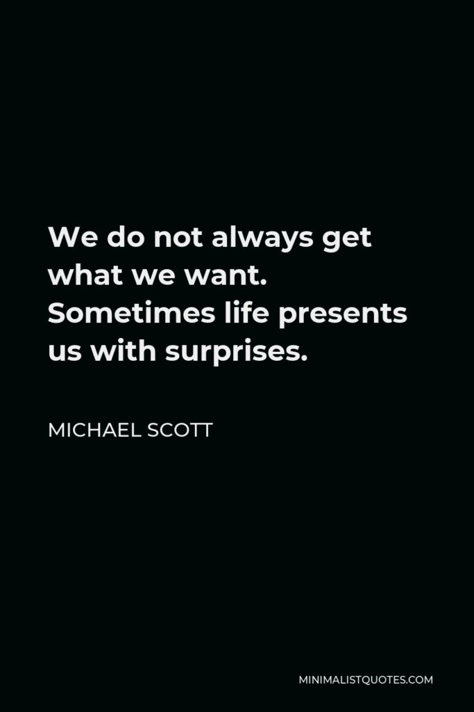 Michael Scott Quote - We do not always get what we want. Sometimes life presents us with surprises.