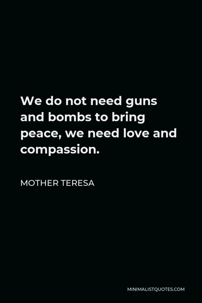 Mother Teresa Quote - We do not need guns and bombs to bring peace, we need love and compassion.
