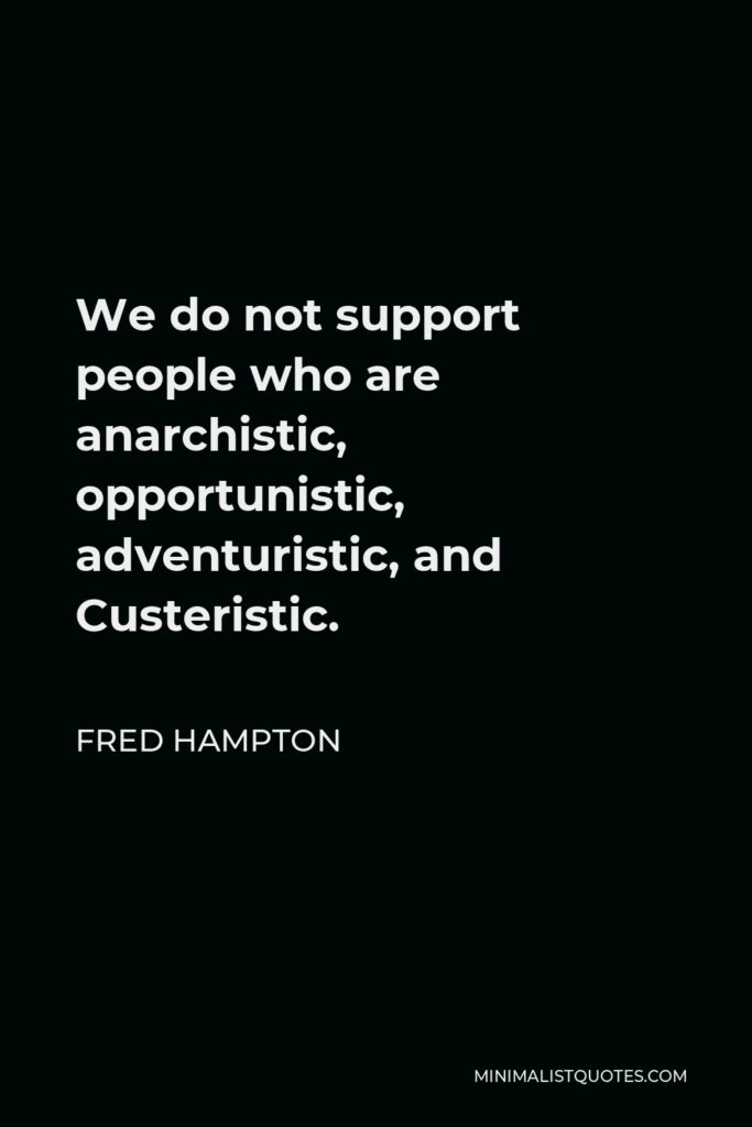 Fred Hampton Quote - We do not support people who are anarchistic, opportunistic, adventuristic, and Custeristic.