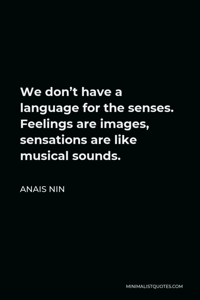 Anais Nin Quote - We don't have a language for the senses. Feelings are images, sensations are like musical sounds.