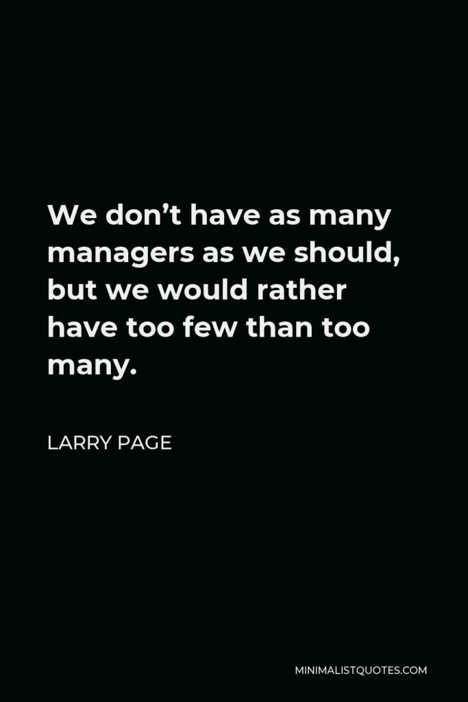 Larry Page Quote - We don't have as many managers as we should, but we would rather have too few than too many.