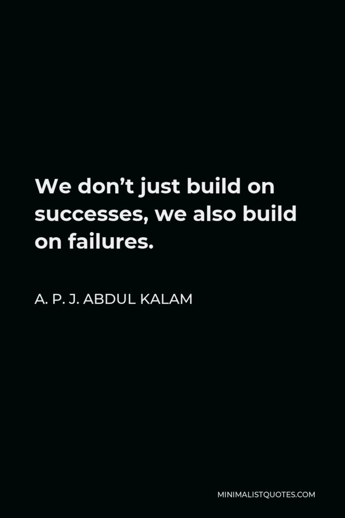 A. P. J. Abdul Kalam Quote - We don't just build on successes, we also build on failures.