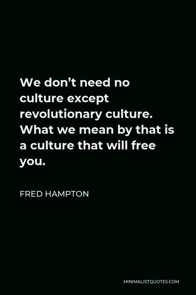 Fred Hampton Quote - We don't need no culture except revolutionary culture. What we mean by that is a culture that will free you.