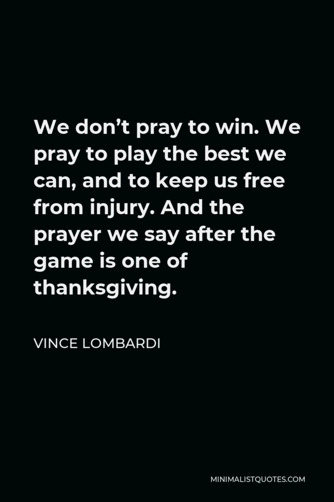 Vince Lombardi Quote - We don't pray to win. We pray to play the best we can, and to keep us free from injury. And the prayer we say after the game is one of thanksgiving.