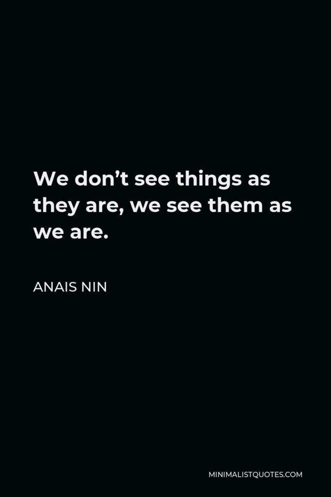 Anais Nin Quote - We don't see things as they are, we see them as we are.